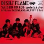 DISH// / サイショの恋〜モテたくて〜  /  FLAME (+DVD)【初回限定盤B:アニメ盤】  〔CD Maxi〕