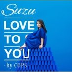 Suzu / LOVE TO YOU -BY CUPS-  〔CD Maxi〕