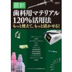 最新歯科用マテリアル120%活用法 もっと使えて、もっと活かせる! / 須崎明  〔本〕