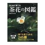 はじめて育てる茶花の図鑑 誰でも育てられる245種 / 岡部誠  〔本〕