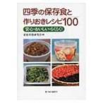 四季の保存食と作りおきレシピ100 安心・おいしい・らくらく! / 家庭栄養研究会  〔本〕