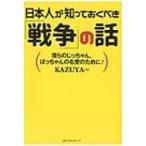 日本人が知っておくべき「戦争」の話 僕らのじっちゃん、ばっちゃんの名誉のために! / KAZUYA  〔本〕