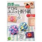 四季を彩るすてきなユニット折り紙 作って飾れる64種 コツがわかる本! / 新宮文明  〔本〕