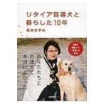 リタイア盲導犬と暮らした10年 / 松本ますみ  〔本〕