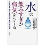 水の飲みすぎが病気をつくる 体内の「水毒」を追い出す飲み方、食べ方、暮らし方 / 石原結實  〔本〕