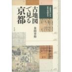 古地図で見る京都 『延喜式』から近代地図まで / 金田章裕  〔本〕