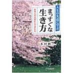 人生の先達に学ぶ まっすぐな生き方 日本人の大切にしてきた心 / 木村耕一  〔本〕