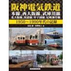 阪神電気鉄道 本線、西大阪線、武庫川線、北大阪線、国道線、甲子園線、尼崎海岸線 1950‐1990年代の記録 /