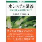 東大塾 水システム講義 持続可能な水利用に向けて / 古米弘明  〔本〕