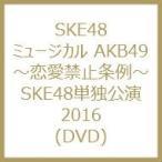 SKE48 / ミュージカル AKB49 〜恋愛禁止条例〜 SKE48単独公演2016 (DVD)  〔DVD〕