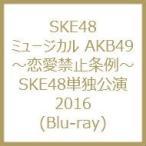 SKE48 / ミュージカル AKB49 〜恋愛禁止条例〜 SKE48単独公演2016 (Blu-ray)  〔BLU-RAY DISC〕