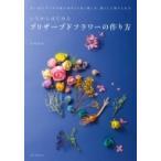 Yahoo!ローチケHMV Yahoo!ショッピング店いちからはじめるプリザーブドフラワーの作り方 思い出のブーケや庭の花をより長く楽しみ、暮らしに取り入