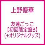 上野優華 / 友達ごっこ 【初回限定盤B】(+オリジナルグッズ)  〔CD Maxi〕