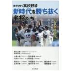 変わりゆく高校野球 新時代を勝ち抜く名将たち 「いまどき世代」と向き合う大人力 / 大利実  〔本〕