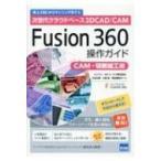 Fusion360操作ガイド CAM 切削加工編 次世代クラウドベース3DCAD CAM