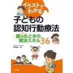 イラストでわかる子どもの認知行動療法 困ったときの解決スキル36 / 石川信一  〔本〕