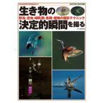 生き物の決定的瞬間を撮る 野鳥・昆虫・哺乳類・魚類・植物の撮影テクニック 自然写真の教科書 / 日本自然