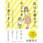 3男1女東大理3の母 私は6歳までに子どもをこう育てました / 佐藤亮子  〔本〕