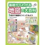 基礎からわかる地図の大百科 3 自分で地図をつくってみよう / 田代博  〔全集・双書〕