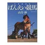 北海道遺産ばんえい競馬/山岸伸