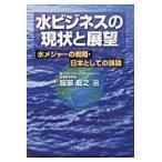 水ビジネスの現状と展望 水メジャーの戦略 日本としての課題
