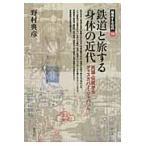 鉄道と旅する身体の近代  民謡 伝説からディスカバー ジャパンへ  越境する近代
