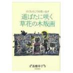 道ばたに咲く草花の木版画/高橋幸子(版画家)