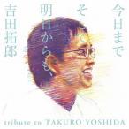 今日までそして明日からも、吉田拓郎 tribute to TAKURO YOSHIDA/オムニバス[CD]【返品種別A】