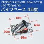 オーニングテント自作用 SUS316 ステンレス 取付けベース45度 25mmパイプ用 取付金具