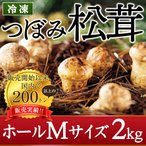 松茸 中国産 つぼみ 松茸 ホール Mサイズ 2kg 冷凍松茸 急速冷凍 マツタケ 特選品 土瓶蒸し 松茸ごはん 茶碗蒸し すき焼き 送料無料