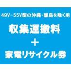 「49-55型の薄型テレビ」沖縄・離島を除く用【収集運搬料金+家電リサイクル券】/代引き支払い不可