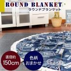 ラウンド毛布 ブランケット フランネル 直径約150cm フリンジ付き 洗えるケット 色柄おまかせ
