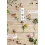 花の教室 recipes for flowers 季節の花の85アレンジ 庭の花、野の花、お店の花すべての質問に答える生け方&飾り方