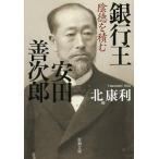 銀行王安田善次郎 陰徳を積む (新潮文庫)/北康利/著(文庫)