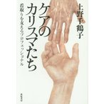ケアのカリスマたち 看取りを支えるプロフェッショナル/上野千鶴子/著
