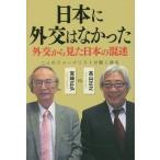 日本に外交はなかった 外交から見た日本の混迷 二人のジャーナリストが熱く語る/宮崎正弘/著 高山正之/著