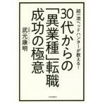 30代からの「異業種」転職成功の極意 超一流ヘッドハンターが教える!/武元康明/著