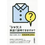 [本/雑誌]/「シャツ」を英語で説明できますか? 英語力を着実に伸ばす英英辞典活用法/近藤真治/著