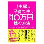 地方の主婦でも、子育て中でも、月にもう10万円稼ぐ方法/山田野武男