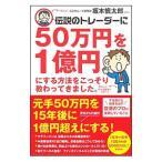 伝説のトレーダーに50万円を1億円にする方法をこっそり教わってきました。/坂本慎太郎(株式)