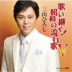 CD 歌い継ぐ!昭和の流行歌 V/三山ひろし CD