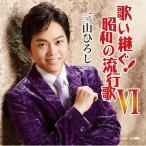 CD 歌い継ぐ!昭和の流行歌VI/三山ひろし