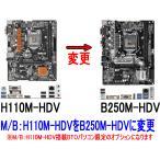 M/B:B250M-HDVに変更【H110M-HDV→B250M-HDV】