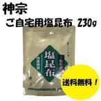 神宗 素にして上質 ご自宅用 塩昆布 230g 非常食 手土産