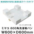 ショッピング洗濯機 洗濯機パン 交換 ミヤコ 600角洗濯機パン サイズ 600 diy