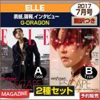 2種セット/ELLE 7月号(2017) 表紙画報インタビュー :G-DRAGON/日本国内発送/2次予約/初回ポスター終了