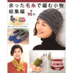 編み物 図書 余った毛糸で編む小物 総集編
