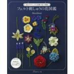 フェルト刺しゅうの花図鑑 35のテクニックと55種の花の型紙
