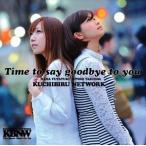 KUCHIBIRU NETWORK/Time to say goodbye to you(CD)