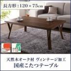 ショッピングこたつ こたつテーブル テーブル 天然木オーク材 ヴィンテージ加工 国産 こたつテーブル 長方形(120×75)